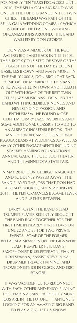 FOR NEARLY TEN YEARS FROM 2002 UNTIL 2010, THE BELLA GALA BIG BAND WAS ONE OF THE TOP BIG BANDS IN THE TWIN CITIES.  THE BAND WAS PART OF THE BELLA GALA WEDDING COMPANY WHICH IS ONE OF THE LEADING WEDDING ORGANIZATIONS AROUND.  THE BAND WAS LED BY DON GEORGE.  