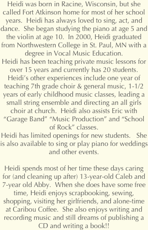 Heidi was born in Racine, Wisconsin, but she called Fort Atkinson home for most of her school years.  Heidi has always loved to sing, act, and dance.  She began studying the piano at age 5 and the violin at age 10.  In 2000, Heidi graduated from Northwestern College in St. Paul, MN with a degree in Vocal Music Education.  