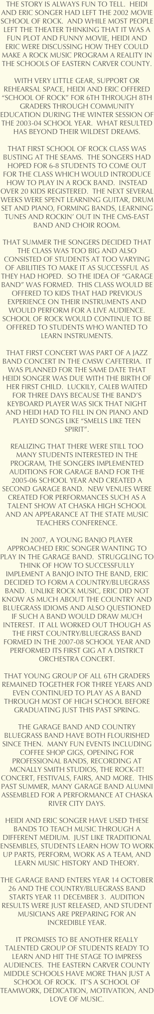 THE STORY IS ALWAYS FUN TO TELL.  HEIDI AND ERIC SONGER HAD LEFT THE 2002 MOVIE SCHOOL OF ROCK.  AND WHILE MOST PEOPLE LEFT THE THEATER THINKING THAT IT WAS A FUN PLOT AND FUNNY MOVIE, HEIDI AND ERIC WERE DISCUSSING HOW THEY COULD MAKE A ROCK MUSIC PROGRAM A REALITY IN THE SCHOOLS OF EASTERN CARVER COUNTY.