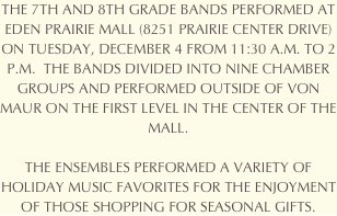 THE 7TH AND 8TH GRADE BANDS PERFORMED AT EDEN PRAIRIE MALL (8251 PRAIRIE CENTER DRIVE) ON TUESDAY, DECEMBER 4 FROM 11:30 A.M. TO 2 P.M.  THE BANDS DIVIDED INTO NINE CHAMBER GROUPS AND PERFORMED OUTSIDE OF VON MAUR ON THE FIRST LEVEL IN THE CENTER OF THE MALL. 