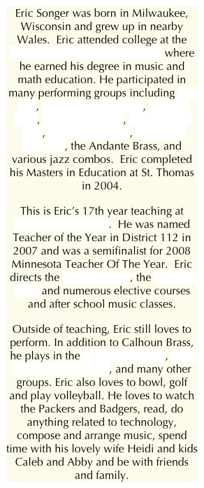 Eric Songer was born in Milwaukee, Wisconsin and grew up in nearby Wales.  Eric attended college at the University of Wisconsin - Eau Claire where he earned his degree in music and math education. He participated in many performing groups including Jazz One, the symphony orchestra, the brass choir, the wind ensemble, the symphony band, the trombone choir, the Singing Statesmen, the Andante Brass, and various jazz combos.  Eric completed his Masters in Education at St. Thomas in 2004.