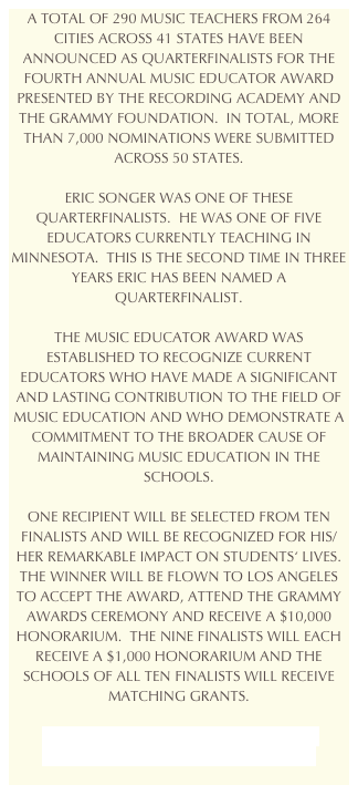 A TOTAL OF 290 MUSIC TEACHERS FROM 264 CITIES ACROSS 41 STATES HAVE BEEN ANNOUNCED AS QUARTERFINALISTS FOR THE FOURTH ANNUAL MUSIC EDUCATOR AWARD PRESENTED BY THE RECORDING ACADEMY AND THE GRAMMY FOUNDATION.  IN TOTAL, MORE THAN 7,000 NOMINATIONS WERE SUBMITTED ACROSS 50 STATES. 