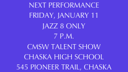 NEXT PERFORMANCE FRIDAY, JANUARY 11 JAZZ 8 ONLY 7 P.M. CMSW TALENT SHOW CHASKA HIGH SCHOOL 545 PIONEER TRAIL, CHASKA