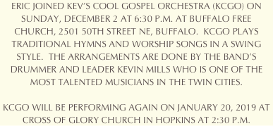 ERIC WILL BE JOINING KEV'S COOL GOSPEL ORCHESTRA (KCGO) ON SATURDAY, DECEMBER 30 AT 6:30 P.M. AT ST. BARNABAS CHURCH, 15600 OLD ROCKFORD ROAD, PLYMOUTH.  KCGO PLAYS TRADITIONAL HYMNS AND WORSHIP SONGS IN A SWING STYLE.  THE ARRANGEMENTS ARE DONE BY THE BAND'S DRUMMER AND LEADER KEVIN MILLS WHO IS ONE OF THE MOST TALENTED MUSICIANS IN THE TWIN CITIES.  