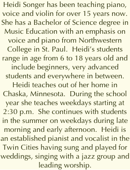 Heidi Songer has been teaching piano, voice and violin for over ten years now.  She has a Bachelor of Science degree in Music Education with an emphasis on voice and piano from Northwestern College in St. Paul.  Heidi's students range in age from 6 to 18 years old and include beginners, very advanced students and everywhere in between.  Heidi teaches out of her home in Chaska, Minnesota.  During the school year she teaches weekdays starting at 2:30 p.m.  She continues with students in the summer on weekdays during late morning and early afternoon.  Heidi is an established pianist and vocalist in the Twin Cities having sung and played for weddings, singing with a jazz group and leading worship.