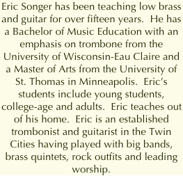 Eric Songer has been teaching low brass and guitar for over fifteen years.  He has a Bachelor of Music Education with an emphasis on trombone from the University of Wisconsin-Eau Claire and a Master of Arts from the University of St. Thomas in Minneapolis.  Eric's students include young students, college-age and adults.  Eric teaches out of his home.  Eric is an established trombonist and guitarist in the Twin Cities having played with big bands, brass quintets, rock outfits and leading worship.