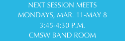 NEXT SESSION MEETS MONDAYS, MAR. 11-MAY 8 3:45-4:30 P.M. CMSW BAND ROOM