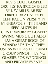 KEV'S COOL GOSPEL ORCHESTRA (KCGO) IS LED BY KEV MILLS, MUSIC DIRECTOR AT NORTH CENTRAL UNIVERSITY IN MINNEAPOLIS.  THE BAND SPECIALIZES IN CONTEMPORARY GOSPEL/SWING MUSIC BUT ALSO HAS A GREAT BOOK OF STANDARDS THAT THEY USE AS WELL AS THE SMALL GROUP SPINOFF FLYING GLASSES FOR WEDDINGS AND PRIVATE EVENTS.