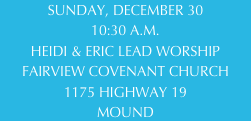 SUNDAY, DECEMBER 30 10:30 A.M. HEIDI & ERIC LEAD WORSHIP FAIRVIEW COVENANT CHURCH 1175 HIGHWAY 19 MOUND