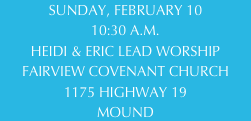 SUNDAY, FEBRUARY 10 10:30 A.M. HEIDI & ERIC LEAD WORSHIP FAIRVIEW COVENANT CHURCH 1175 HIGHWAY 19 MOUND