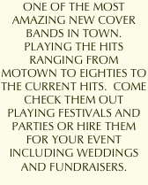 ONE OF THE MOST AMAZING NEW COVER BANDS IN TOWN.  PLAYING THE HITS RANGING FROM MOTOWN TO EIGHTIES TO THE CURRENT HITS.  COME CHECK THEM OUT PLAYING FESTIVALS AND PARTIES OR HIRE THEM FOR YOUR EVENT INCLUDING WEDDINGS AND FUNDRAISERS.