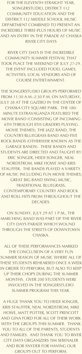 FOR THE ELEVENTH STRAIGHT YEAR, SONGERSTUDIO, DISTRICT 112 COMMUNITY EDUCATION AND THE DISTRICT 112 MIDDLE SCHOOL MUSIC DEPARTMENT WILL COMBINE TO PRESENT AN INCREDIBLE THREE-PLUS HOURS OF MUSIC AND AN ENTRY IN THE PARADE AT CHASKA RIVER CITY DAYS