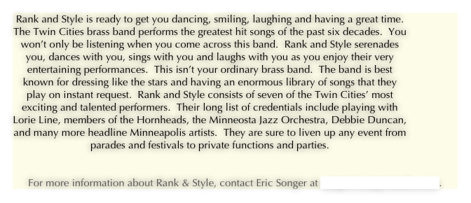 Rank and Style is ready to get you dancing, smiling, laughing and having a great time.  The Twin Cities brass band performs the greatest hit songs of the past six decades.  You won't only be listening when you come across this band.  Rank and Style serenades you, dances with you, sings with you and laughs with you as you enjoy their very entertaining performances.  This isn't your ordinary brass band.  The band is best known for dressing like the stars and having an enormous library of songs that they play on instant request.  Rank and Style consists of seven of the Twin Cities' most exciting and talented performers.  Their long list of credentials include playing with Lorie Line, members of the Hornheads, the Minneosta Jazz Orchestra, Debbie Duncan, and many more headline Minneapolis artists.  They are sure to liven up any event from parades and festivals to private functions and parties.      
