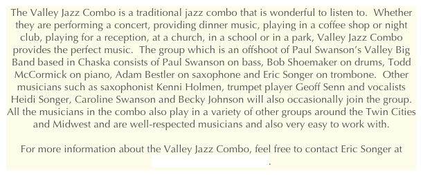 The Valley Jazz Combo is a traditional jazz combo that is wonderful to listen to.  Whether they are performing a concert, providing dinner music, playing in a coffee shop or night club, playing for a reception, at a church, in a school or in a park, Valley Jazz Combo provides the perfect music.  The group which is an offshoot of Paul Swanson's Valley Big Band based in Chaska consists of Paul Swanson on bass, Bob Shoemaker on drums, Todd McCormick on piano, Adam Bestler on saxophone and Eric Songer on trombone.  Other musicians such as saxophonist Kenni Holmen, trumpet player Geoff Senn and vocalists Heidi Songer, Caroline Swanson and Becky Johnson will also occasionally join the group.  All the musicians in the combo also play in a variety of other groups around the Twin Cities and Midwest and are well-respected musicians and also very easy to work with.  For more information about the Valley Jazz Combo, feel free to contact Eric Songer at songer@songerstudio.com.