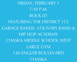 FRIDAY, FEBRUARY 1 7:30 P.M. ROCK-IT! FEATURING THE DISTRICT 112 GARAGE BANDS, COUNTRY BAND & HIP HOP ACADEMY CHASKA MIDDLE SCHOOL WEST LARGE GYM 140 ENGLER BOULEVARD CHASKA