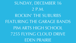 SUNDAY, DECEMBER 16 2 P.M. ROCKIN' THE SUBURBS FEATURING THE GARAGE BANDS PIM ARTS HIGH SCHOOL 7255 FLYING CLOUD DRIVE EDEN PRAIRIE