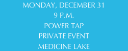 MONDAY, DECEMBER 31 9 P.M. POWER TAP PRIVATE EVENT MEDICINE LAKE
