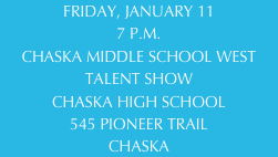 FRIDAY, JANUARY 11 7 P.M. CHASKA MIDDLE SCHOOL WEST TALENT SHOW CHASKA HIGH SCHOOL 545 PIONEER TRAIL CHASKA