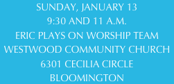 SUNDAY, JANUARY 13 9:30 AND 11 A.M. ERIC PLAYS ON WORSHIP TEAM WESTWOOD COMMUNITY CHURCH 6301 CECILIA CIRCLE  BLOOMINGTON