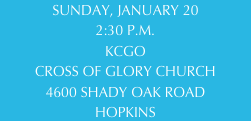 SUNDAY, JANUARY 20 2:30 P.M. KCGO CROSS OF GLORY CHURCH 4600 SHADY OAK ROAD HOPKINS